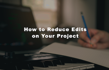 HOW TO REDUCE EDITS ON YOUR PROJECT – A GUIDE FOR CLIENTS